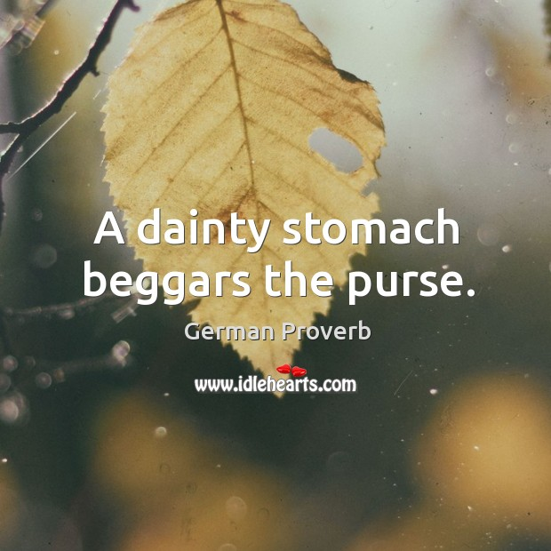 A dainty stomach beggars the purse. German Proverbs Image