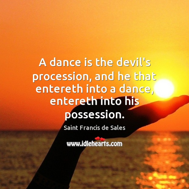 A dance is the devil's procession, and he that entereth into a Saint Francis de Sales Picture Quote