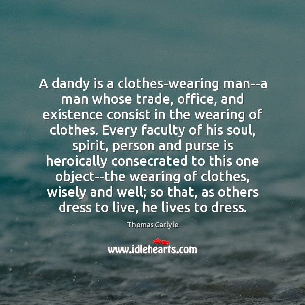 A dandy is a clothes-wearing man–a man whose trade, office, and existence Image