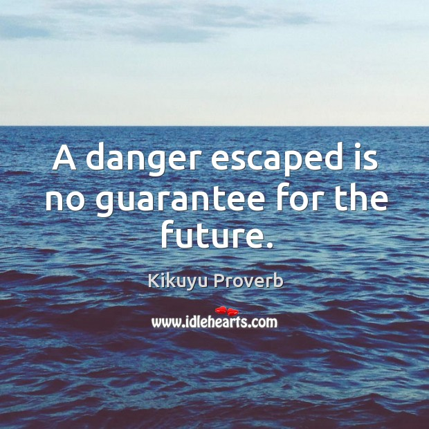 A danger escaped is no guarantee for the future. Kikuyu Proverbs Image