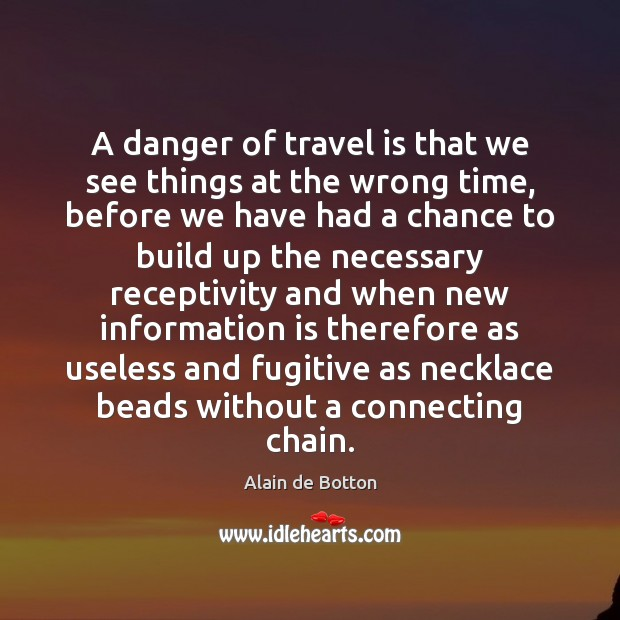 A danger of travel is that we see things at the wrong Alain de Botton Picture Quote