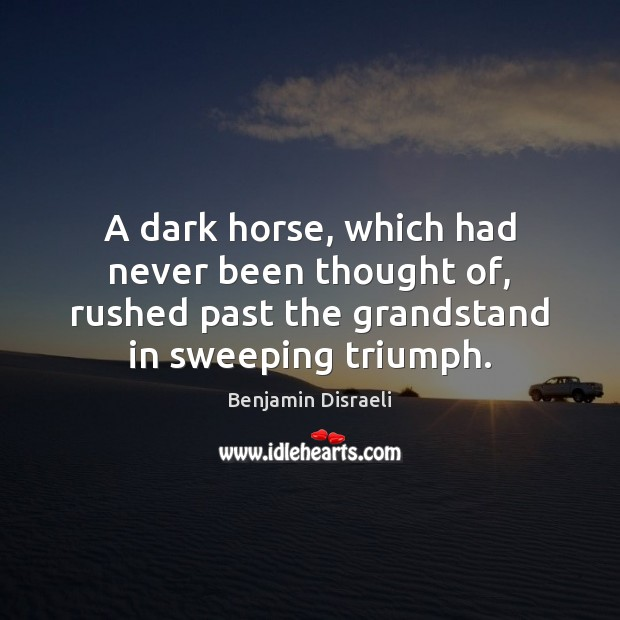 A dark horse, which had never been thought of, rushed past the Benjamin Disraeli Picture Quote