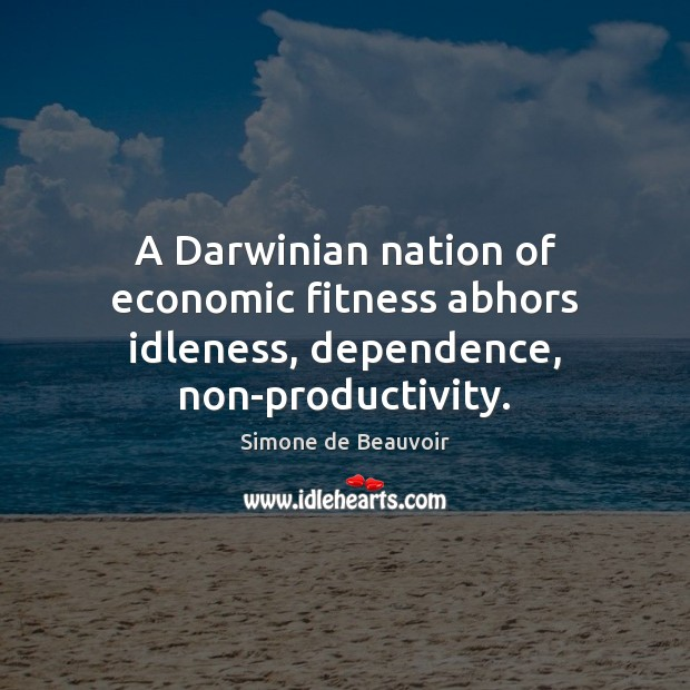 A Darwinian nation of economic fitness abhors idleness, dependence, non-productivity. Simone de Beauvoir Picture Quote
