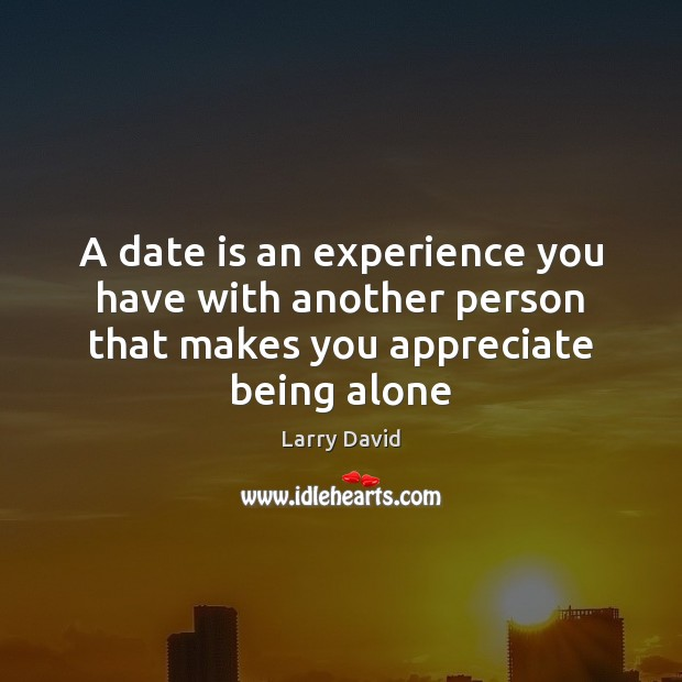 A date is an experience you have with another person that makes you appreciate being alone Image