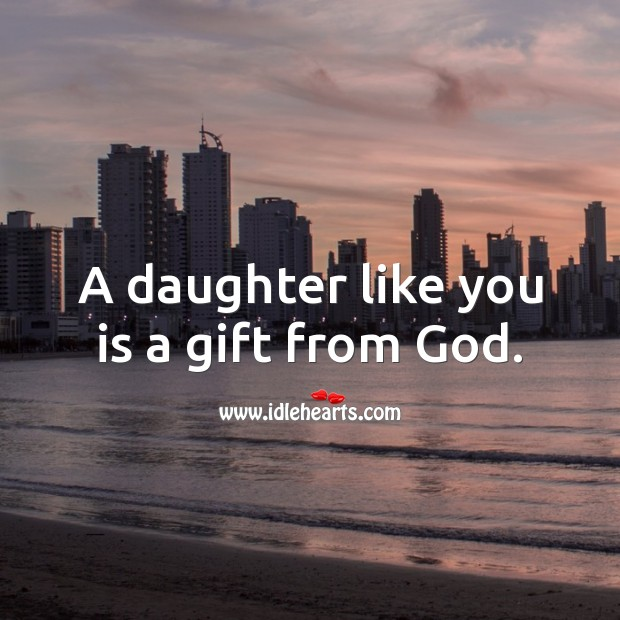 A daughter like you is a gift from God. Gift Quotes Image