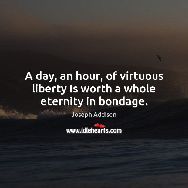 A day, an hour, of virtuous liberty Is worth a whole eternity in bondage. Image
