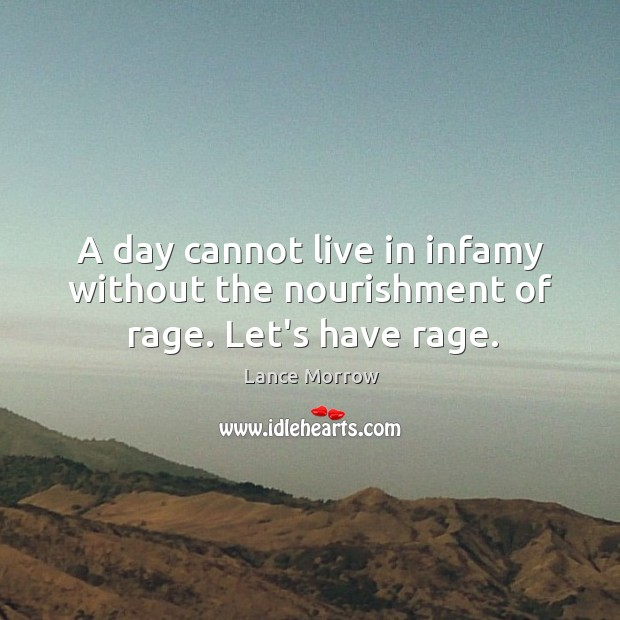 A day cannot live in infamy without the nourishment of rage. Let's have rage. Lance Morrow Picture Quote