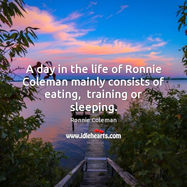 A day in the life of Ronnie Coleman mainly consists of eating,  training or sleeping. Image