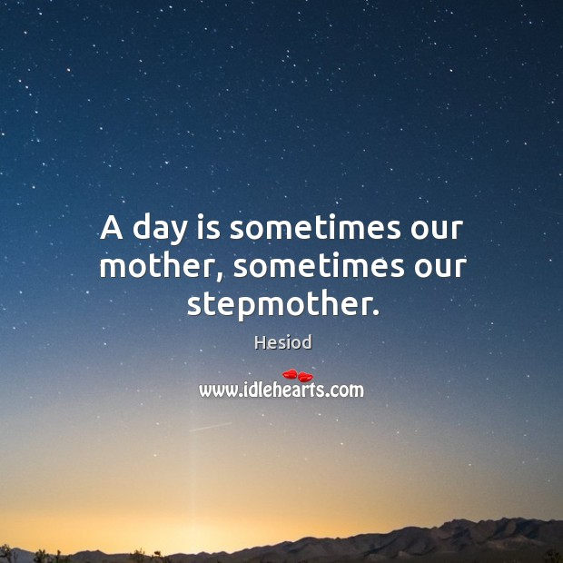 A day is sometimes our mother, sometimes our stepmother. Image