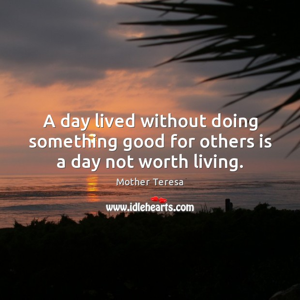 Image, A day lived without doing something good for others is a day not worth living.