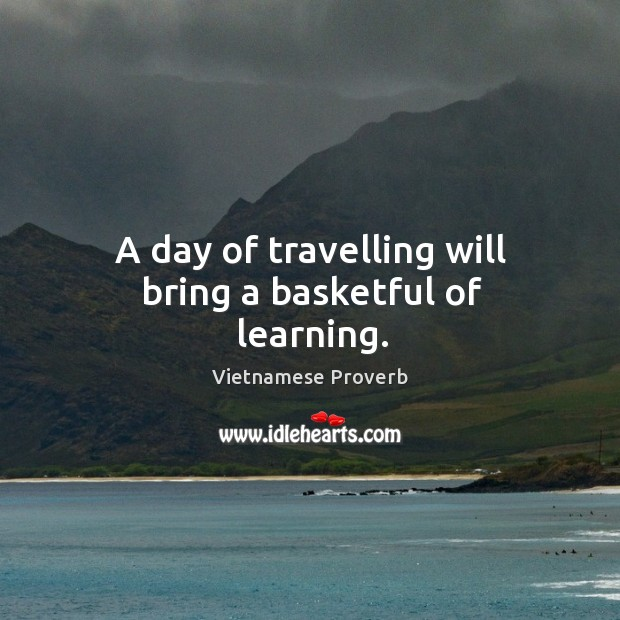 Image, A day of travelling will bring a basketful of learning.