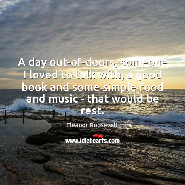 A day out-of-doors, someone I loved to talk with, a good book Eleanor Roosevelt Picture Quote