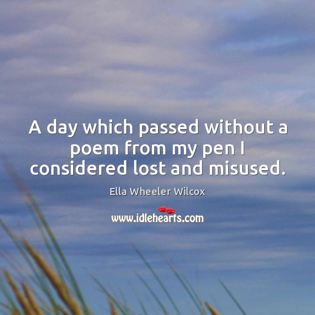 A day which passed without a poem from my pen I considered lost and misused. Ella Wheeler Wilcox Picture Quote