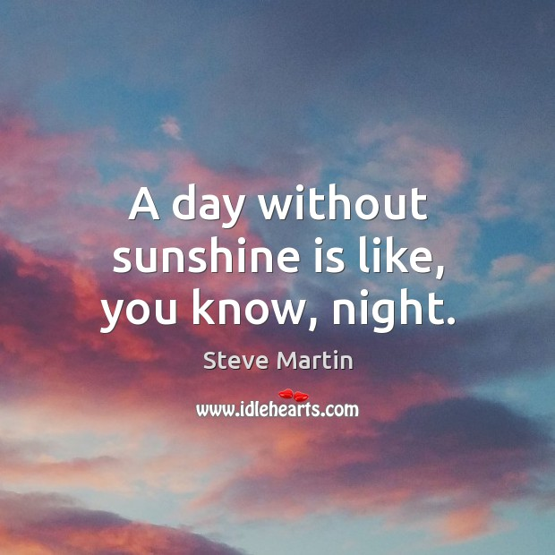 A day without sunshine is like, you know, night. Image