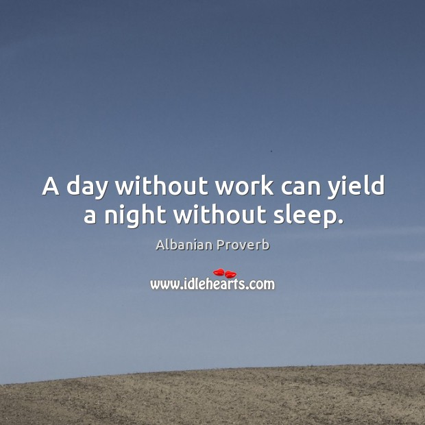 A day without work can yield a night without sleep. Albanian Proverbs Image