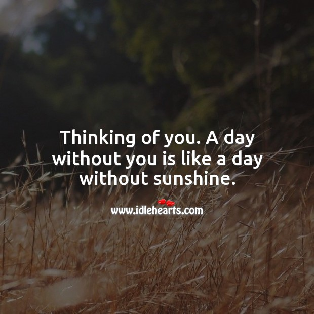A day without you is like a day without sunshine. Love Quotes Image