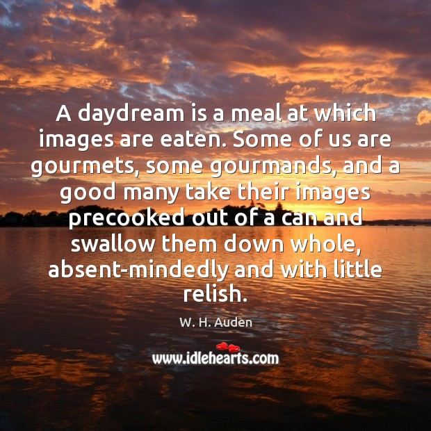 A daydream is a meal at which images are eaten. Some of W. H. Auden Picture Quote