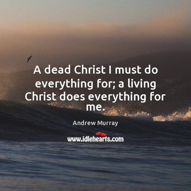 Image, A dead Christ I must do everything for; a living Christ does everything for me.