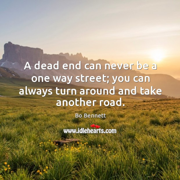 A dead end can never be a one way street; you can always turn around Bo Bennett Picture Quote