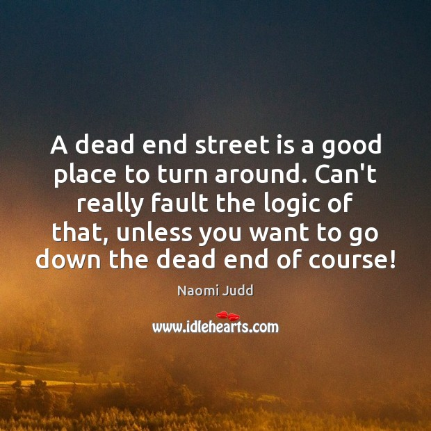 A dead end street is a good place to turn around. Can't Naomi Judd Picture Quote