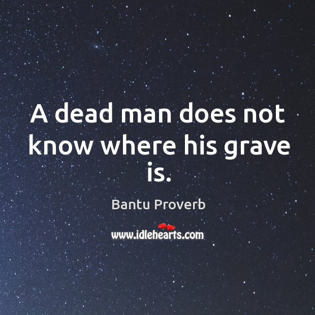 A dead man does not know where his grave is. Bantu Proverbs Image