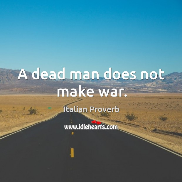 Image, A dead man does not make war.