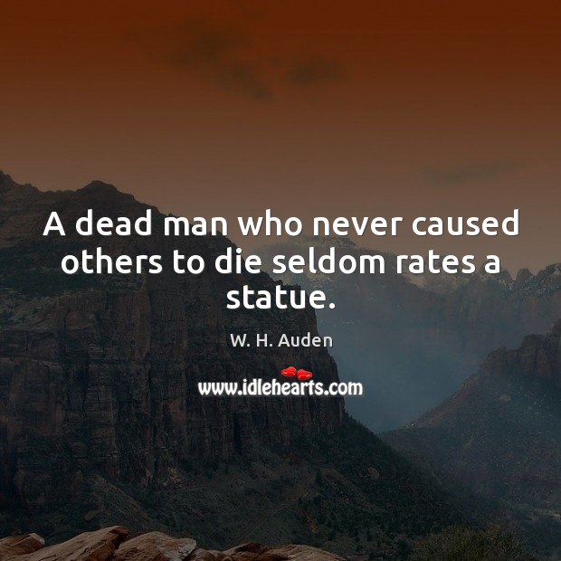 A dead man who never caused others to die seldom rates a statue. W. H. Auden Picture Quote