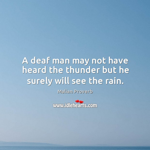 A deaf man may not have heard the thunder but he surely will see the rain. Malian Proverbs Image
