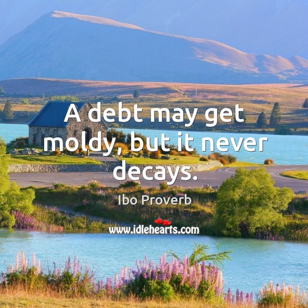 A debt may get moldy, but it never decays. Ibo Proverbs Image