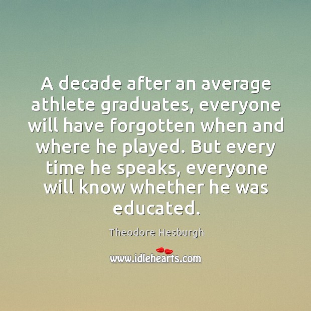 A decade after an average athlete graduates, everyone will have forgotten when Theodore Hesburgh Picture Quote