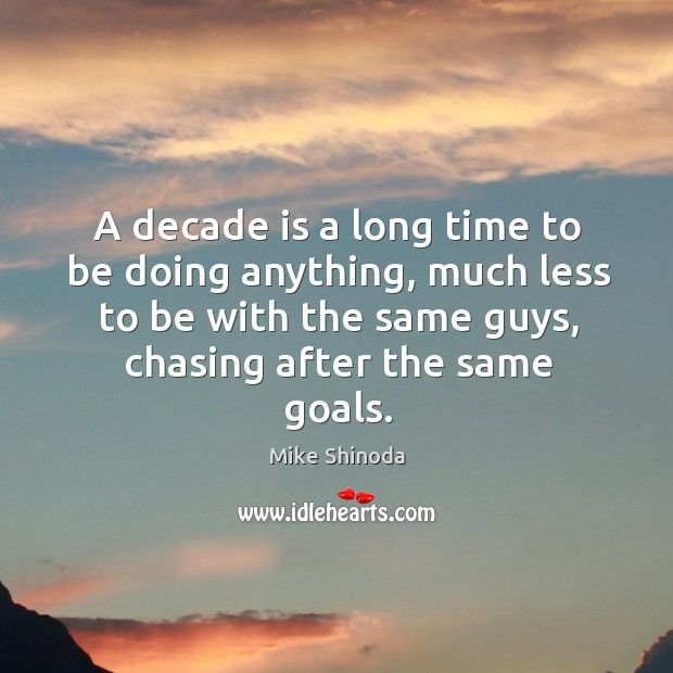 A decade is a long time to be doing anything, much less to be with the same guys, chasing after the same goals. Mike Shinoda Picture Quote
