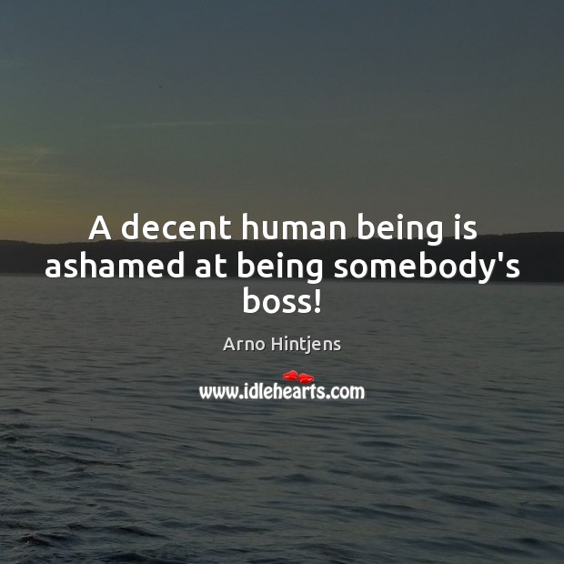 A decent human being is ashamed at being somebody's boss! Image
