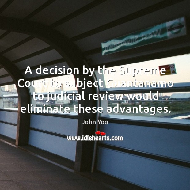 A decision by the supreme court to subject guantanamo to judicial review would eliminate these advantages. John Yoo Picture Quote