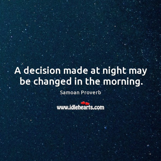 A decision made at night may be changed in the morning. Samoan Proverbs Image