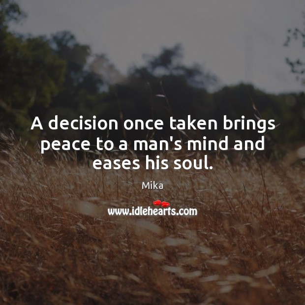 A decision once taken brings peace to a man's mind and eases his soul. Image
