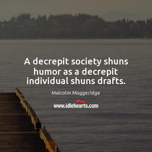 A decrepit society shuns humor as a decrepit individual shuns drafts. Image