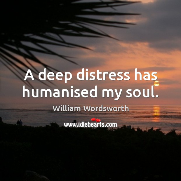 A deep distress has humanised my soul. William Wordsworth Picture Quote