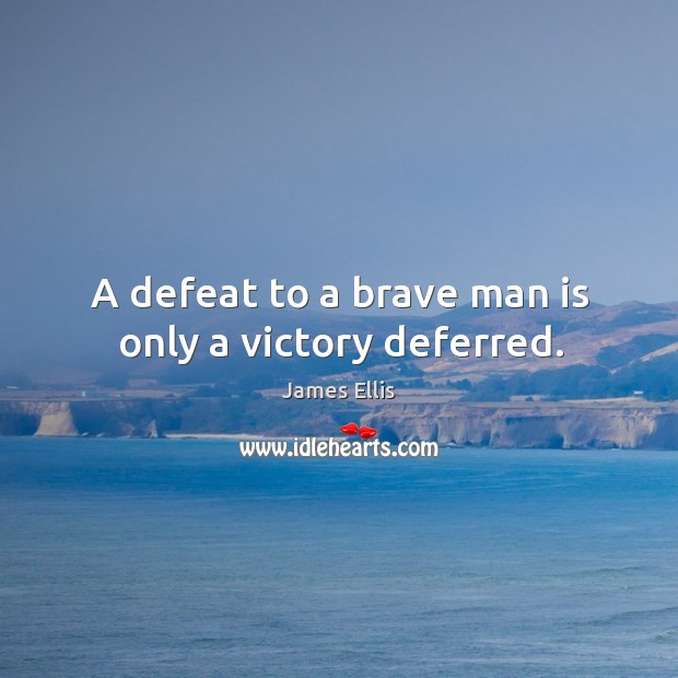 A defeat to a brave man is only a victory deferred. James Ellis Picture Quote