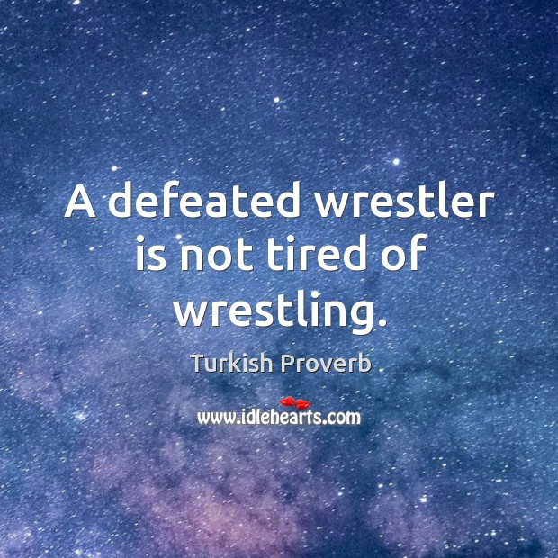 A defeated wrestler is not tired of wrestling. Turkish Proverbs Image