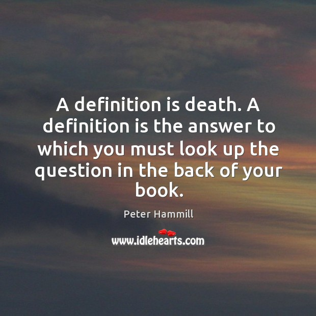 A definition is death. A definition is the answer to which you Image