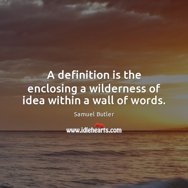 A definition is the enclosing a wilderness of idea within a wall of words. Samuel Butler Picture Quote