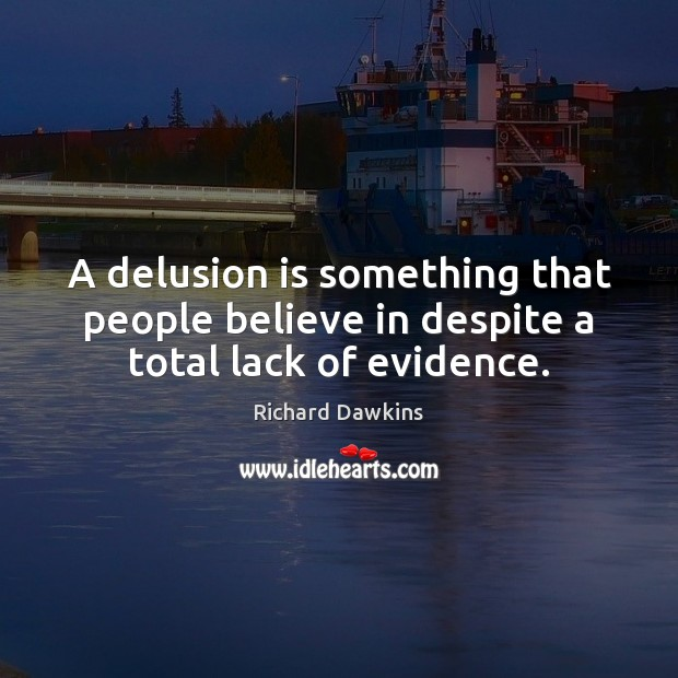A delusion is something that people believe in despite a total lack of evidence. Richard Dawkins Picture Quote