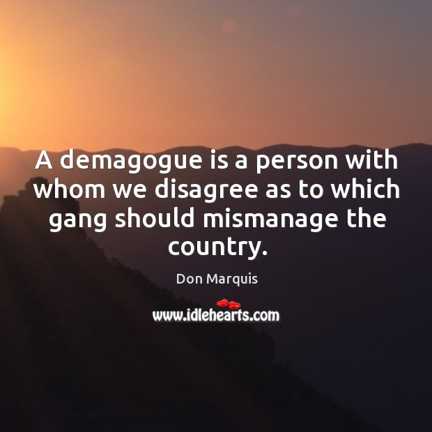 A demagogue is a person with whom we disagree as to which gang should mismanage the country. Don Marquis Picture Quote