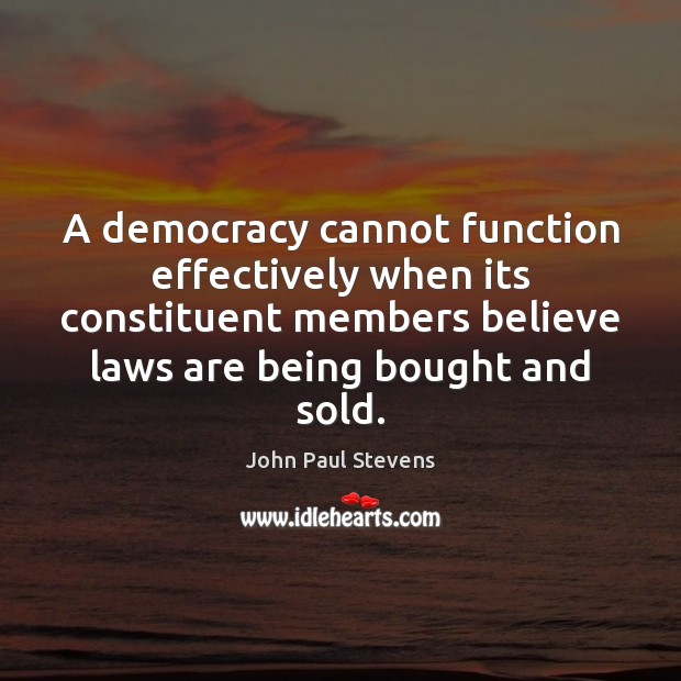 A democracy cannot function effectively when its constituent members believe laws are John Paul Stevens Picture Quote