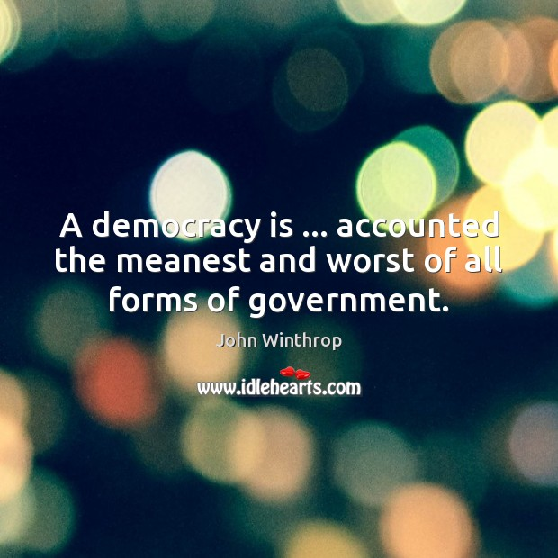 A democracy is … accounted the meanest and worst of all forms of government. John Winthrop Picture Quote