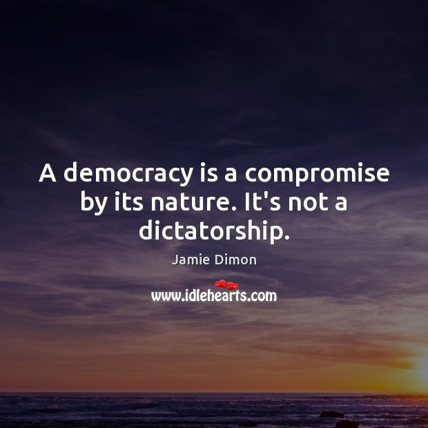 A democracy is a compromise by its nature. It's not a dictatorship. Image
