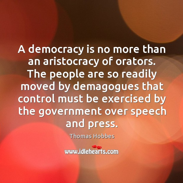 Image, A democracy is no more than an aristocracy of orators. The people