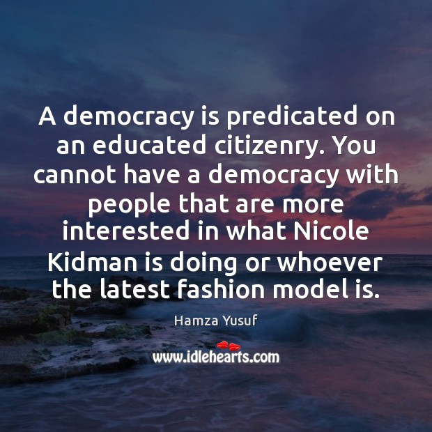 A democracy is predicated on an educated citizenry. You cannot have a Democracy Quotes Image