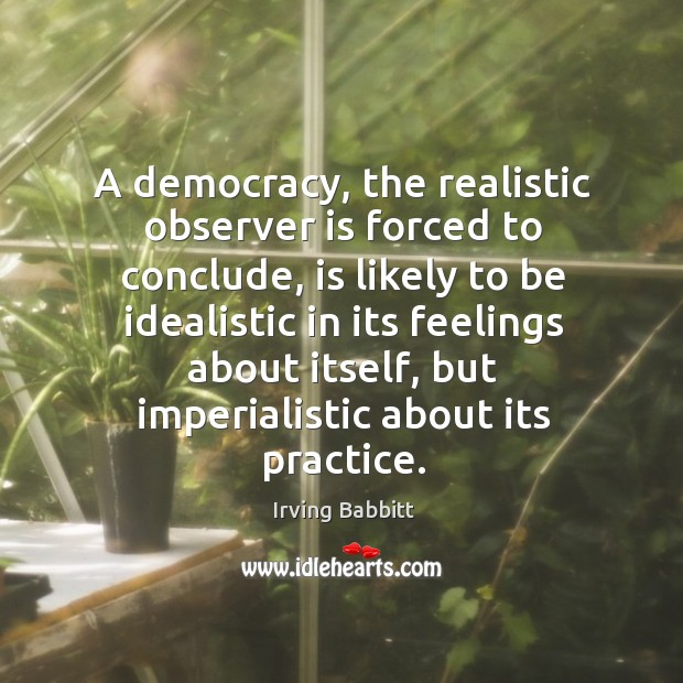 A democracy, the realistic observer is forced to conclude, is likely to be idealistic in its Irving Babbitt Picture Quote