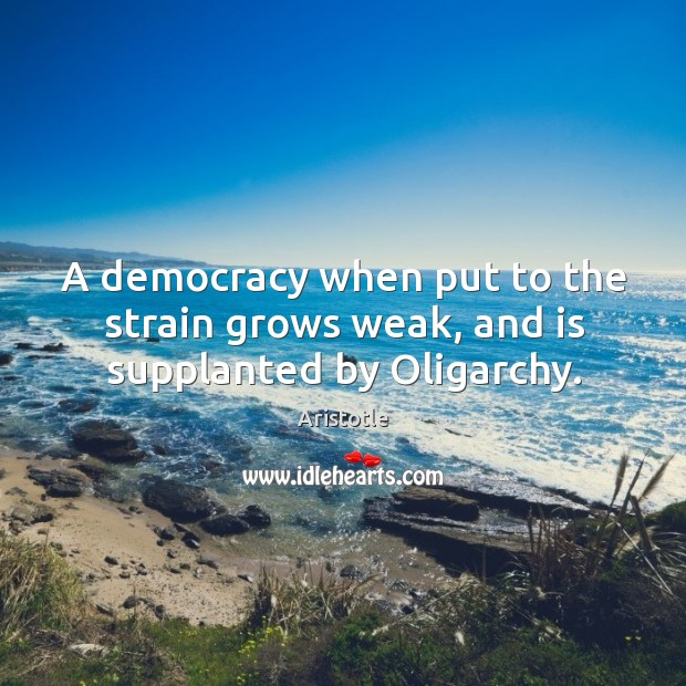 Image, A democracy when put to the strain grows weak, and is supplanted by Oligarchy.
